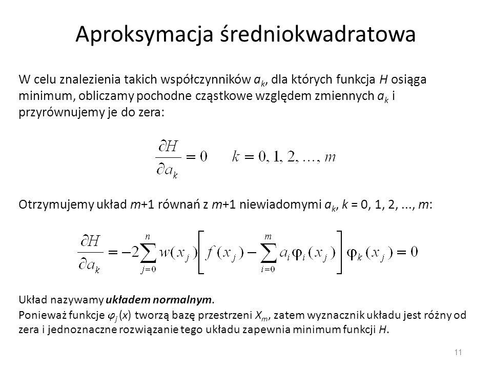 11 Aproksymacja średniokwadratowa W celu znalezienia takich współczynników a k, dla których funkcja H osiąga minimum, obliczamy pochodne cząstkowe wzg