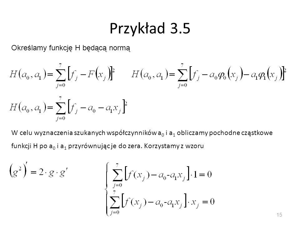 15 Przykład 3.5 Określamy funkcję H będącą normą W celu wyznaczenia szukanych współczynników a 0 i a 1 obliczamy pochodne cząstkowe funkcji H po a 0 i