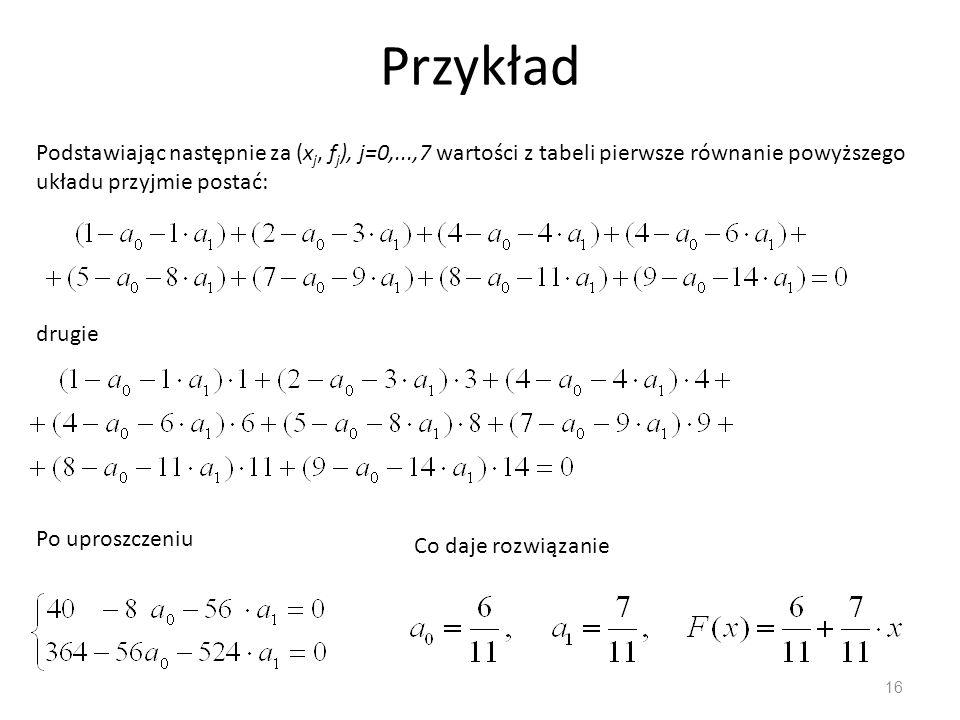 16 Przykład Podstawiając następnie za (x j, f j ), j=0,...,7 wartości z tabeli pierwsze równanie powyższego układu przyjmie postać: drugie Po uproszcz