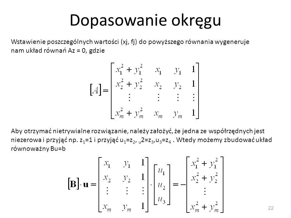 Dopasowanie okręgu 22 Aby otrzymać nietrywialne rozwiązanie, należy założyć, że jedna ze współrzędnych jest niezerowa i przyjąć np. z 1 =1 i przyjąć u