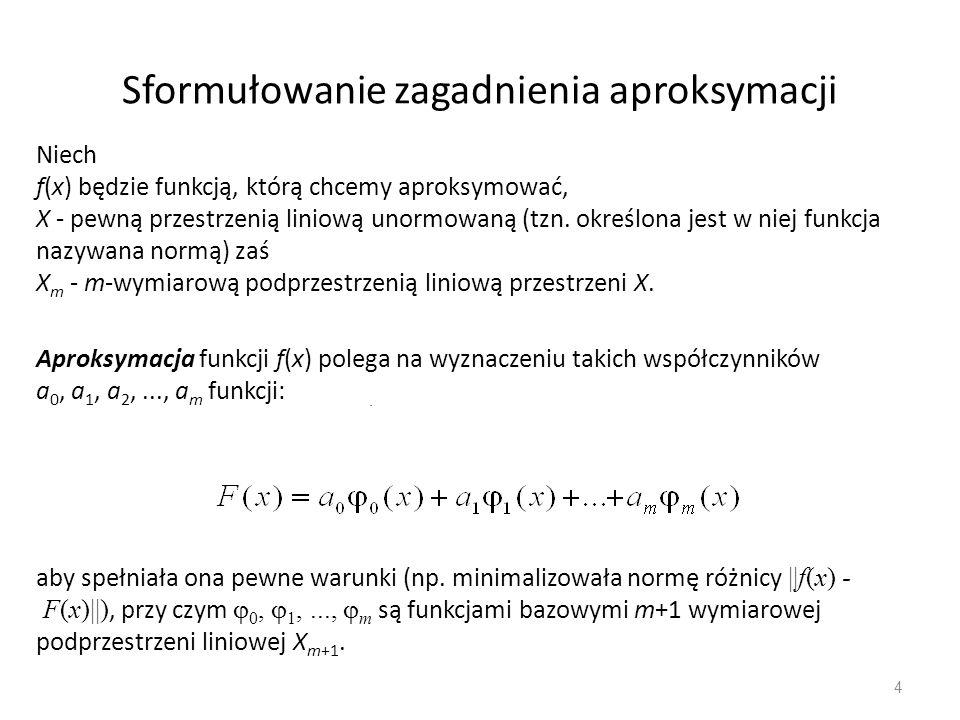 4 Sformułowanie zagadnienia aproksymacji. Niech f(x) będzie funkcją, którą chcemy aproksymować, X - pewną przestrzenią liniową unormowaną (tzn. określ