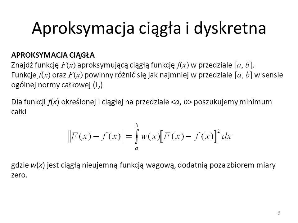 Aproksymacja ciągła i dyskretna 6 APROKSYMACJA CIĄGŁA Znajdź funkcję F(x) aproksymującą ciągłą funkcję f(x) w przedziale [a, b]. Funkcje f(x) oraz F(x