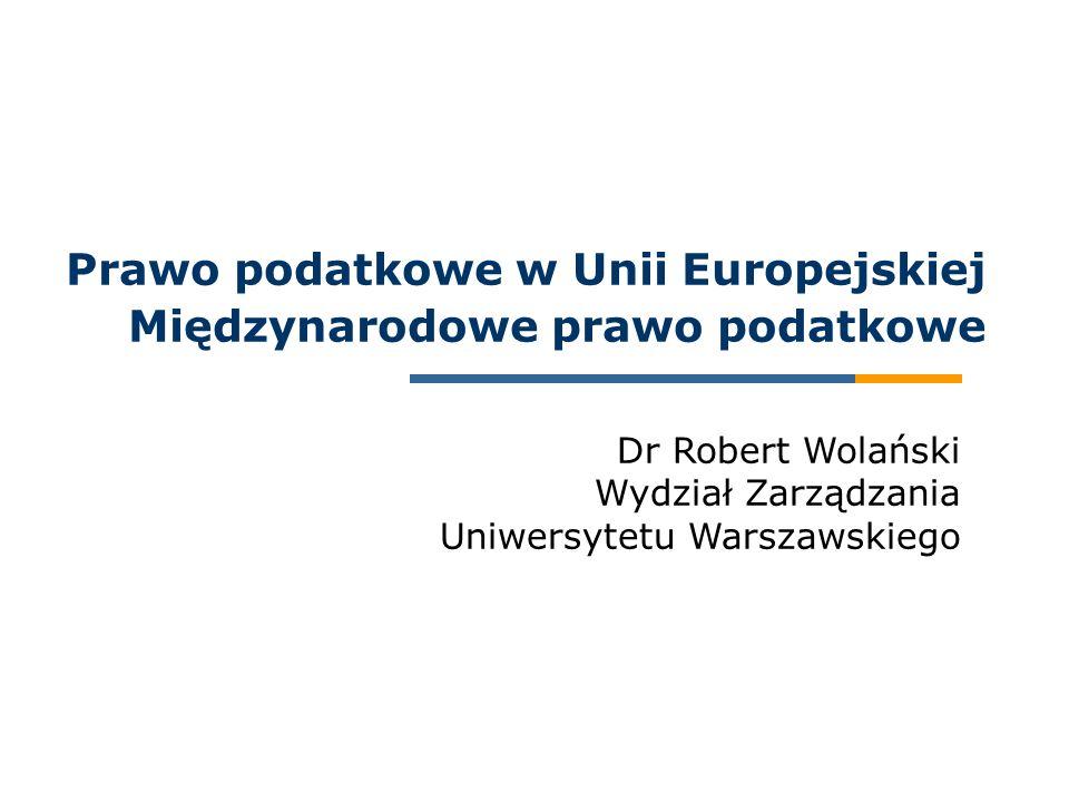 Dr Robert Wolański Wydział Zarządzania Uniwersytetu Warszawskiego Prawo podatkowe w Unii Europejskiej Międzynarodowe prawo podatkowe