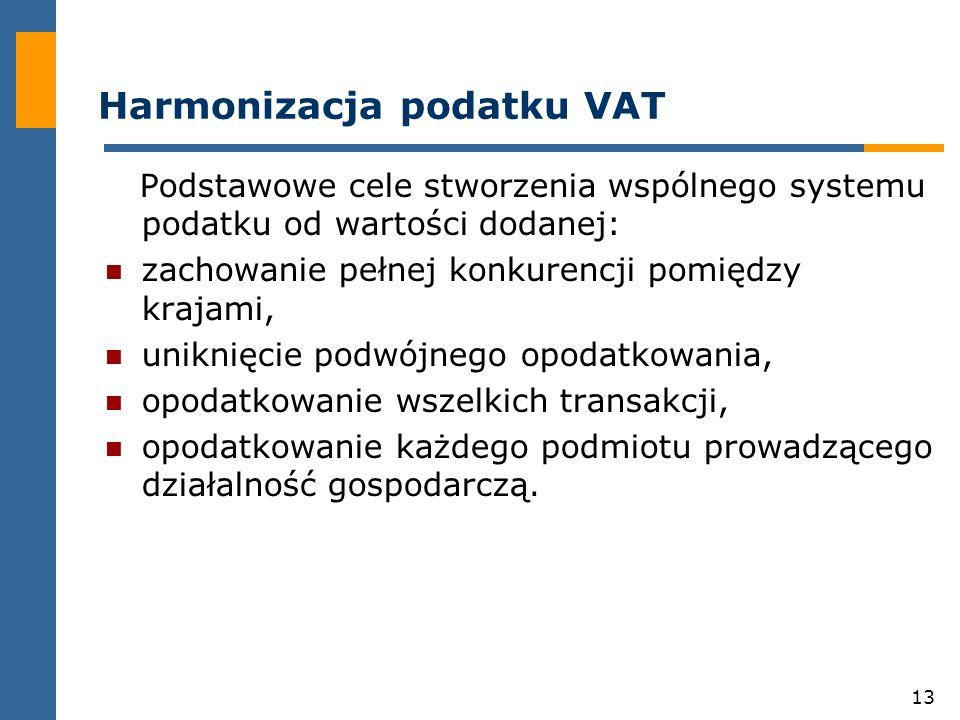 13 Harmonizacja podatku VAT Podstawowe cele stworzenia wspólnego systemu podatku od wartości dodanej: zachowanie pełnej konkurencji pomiędzy krajami, uniknięcie podwójnego opodatkowania, opodatkowanie wszelkich transakcji, opodatkowanie każdego podmiotu prowadzącego działalność gospodarczą.