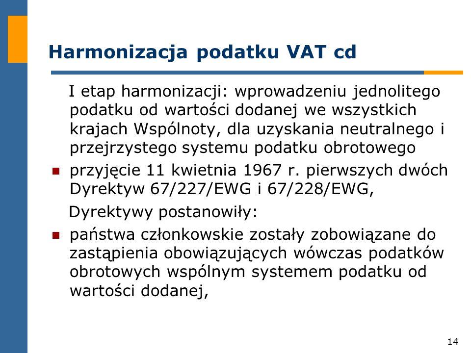 14 Harmonizacja podatku VAT cd I etap harmonizacji: wprowadzeniu jednolitego podatku od wartości dodanej we wszystkich krajach Wspólnoty, dla uzyskania neutralnego i przejrzystego systemu podatku obrotowego przyjęcie 11 kwietnia 1967 r.