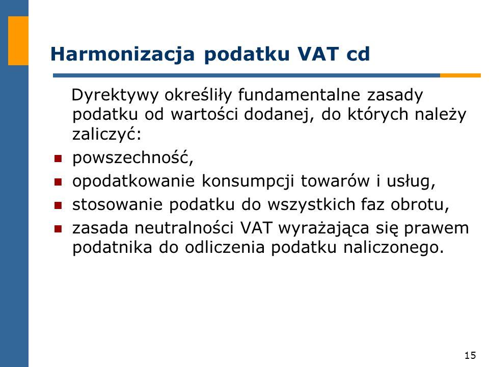 15 Harmonizacja podatku VAT cd Dyrektywy określiły fundamentalne zasady podatku od wartości dodanej, do których należy zaliczyć: powszechność, opodatkowanie konsumpcji towarów i usług, stosowanie podatku do wszystkich faz obrotu, zasada neutralności VAT wyrażająca się prawem podatnika do odliczenia podatku naliczonego.