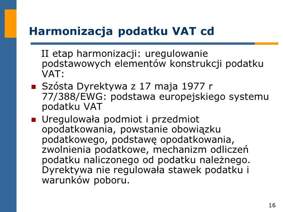 16 Harmonizacja podatku VAT cd II etap harmonizacji: uregulowanie podstawowych elementów konstrukcji podatku VAT: Szósta Dyrektywa z 17 maja 1977 r 77/388/EWG: podstawa europejskiego systemu podatku VAT Uregulowała podmiot i przedmiot opodatkowania, powstanie obowiązku podatkowego, podstawę opodatkowania, zwolnienia podatkowe, mechanizm odliczeń podatku naliczonego od podatku należnego.