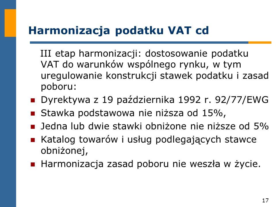 17 Harmonizacja podatku VAT cd III etap harmonizacji: dostosowanie podatku VAT do warunków wspólnego rynku, w tym uregulowanie konstrukcji stawek podatku i zasad poboru: Dyrektywa z 19 października 1992 r.