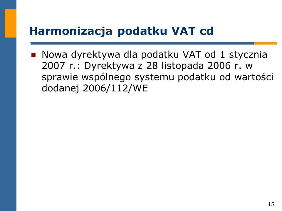18 Harmonizacja podatku VAT cd Nowa dyrektywa dla podatku VAT od 1 stycznia 2007 r.: Dyrektywa z 28 listopada 2006 r.
