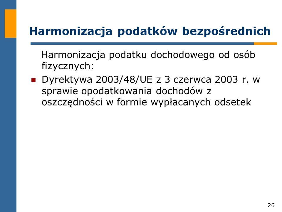26 Harmonizacja podatków bezpośrednich Harmonizacja podatku dochodowego od osób fizycznych: Dyrektywa 2003/48/UE z 3 czerwca 2003 r.