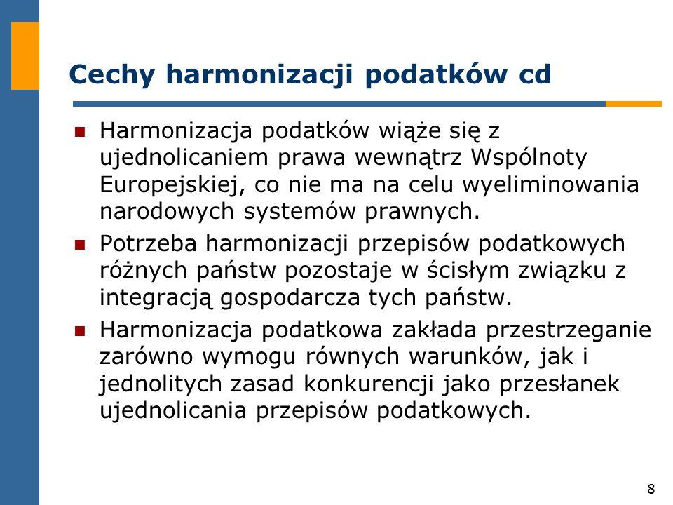 8 Cechy harmonizacji podatków cd Harmonizacja podatków wiąże się z ujednolicaniem prawa wewnątrz Wspólnoty Europejskiej, co nie ma na celu wyeliminowania narodowych systemów prawnych.