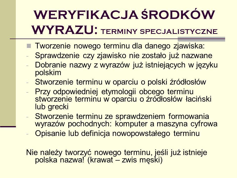 WERYFIKACJA Ś RODKÓW WYRAZU: TERMINY SPECJALISTYCZNE Tworzenie nowego terminu dla danego zjawiska: - Sprawdzenie czy zjawisko nie zostało już nazwane - Dobranie nazwy z wyrazów już istniejących w języku polskim - Stworzenie terminu w oparciu o polski źródłosłów - Przy odpowiedniej etymologii obcego terminu stworzenie terminu w oparciu o źródłosłów łaciński lub grecki - Stworzenie terminu ze sprawdzeniem formowania wyrazów pochodnych: komputer a maszyna cyfrowa - Opisanie lub definicja nowopowstałego terminu Nie należy tworzyć nowego terminu, jeśli już istnieje polska nazwa.