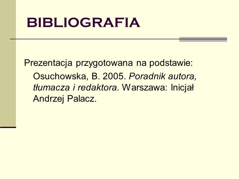 BIBLIOGRAFIA Prezentacja przygotowana na podstawie: Osuchowska, B. 2005. Poradnik autora, tłumacza i redaktora. Warszawa: Inicjał Andrzej Palacz.