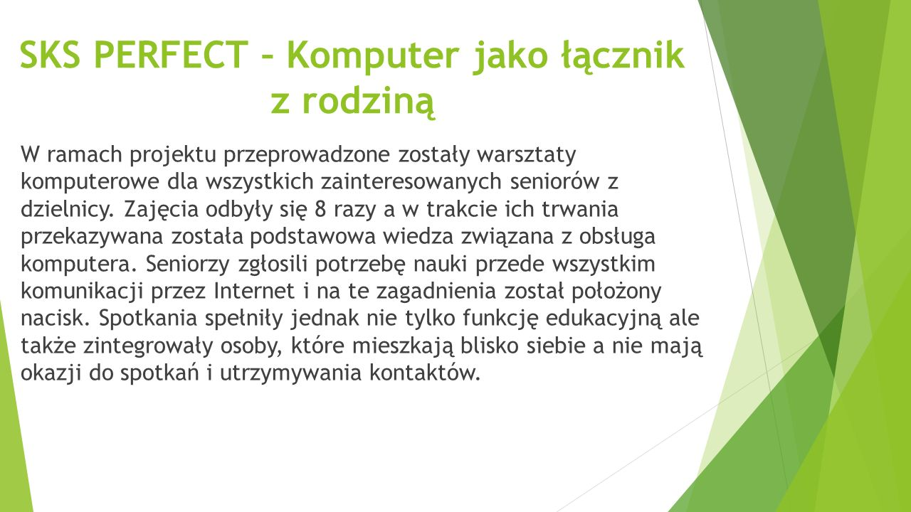 SKS PERFECT – Komputer jako łącznik z rodziną W ramach projektu przeprowadzone zostały warsztaty komputerowe dla wszystkich zainteresowanych seniorów z dzielnicy.