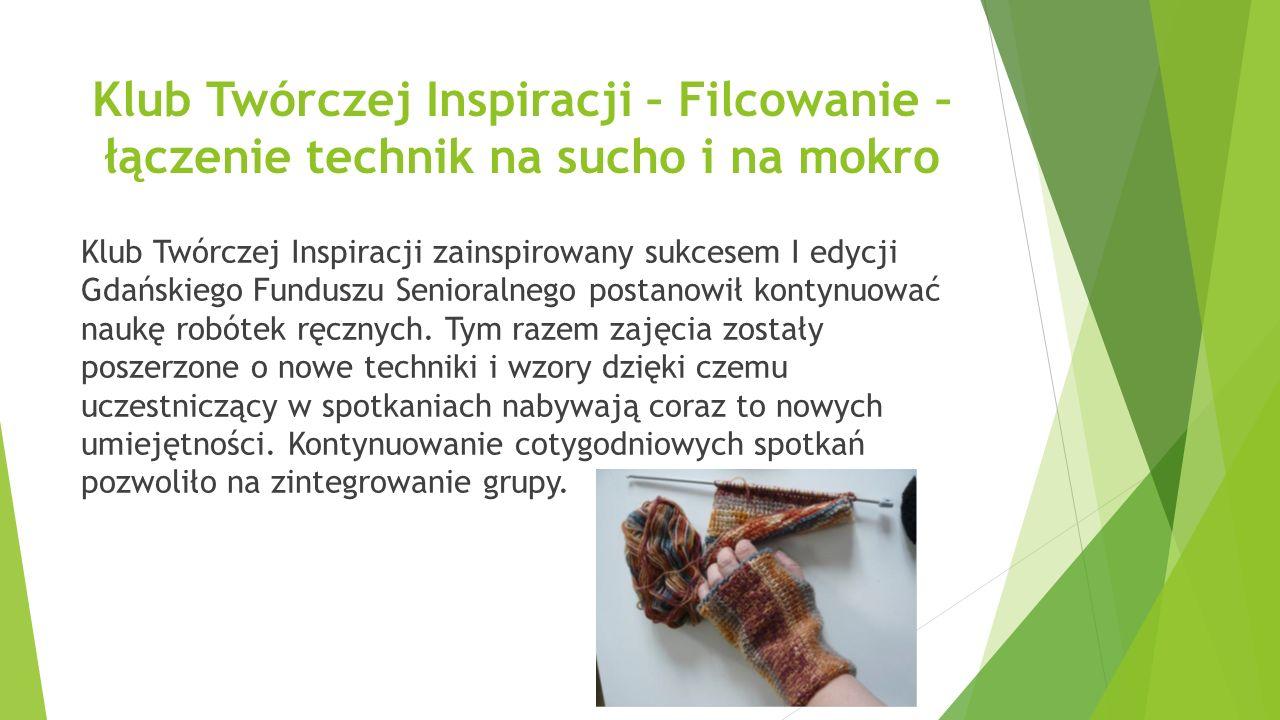 Klub Twórczej Inspiracji – Filcowanie – łączenie technik na sucho i na mokro Klub Twórczej Inspiracji zainspirowany sukcesem I edycji Gdańskiego Funduszu Senioralnego postanowił kontynuować naukę robótek ręcznych.