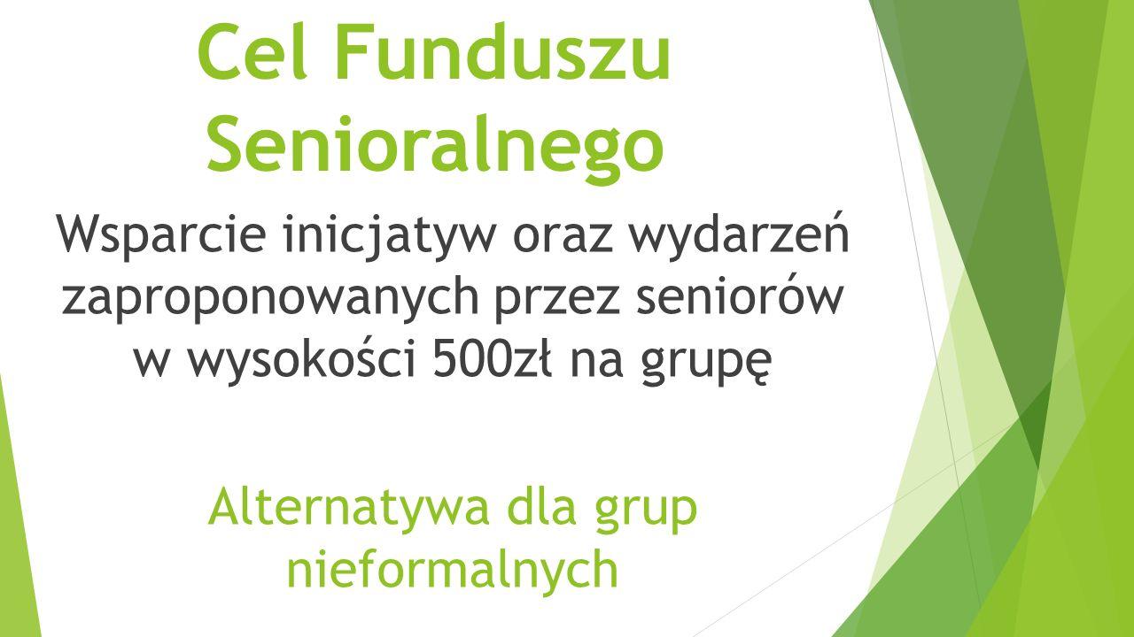 Cel Funduszu Senioralnego Wsparcie inicjatyw oraz wydarzeń zaproponowanych przez seniorów w wysokości 500zł na grupę Alternatywa dla grup nieformalnych