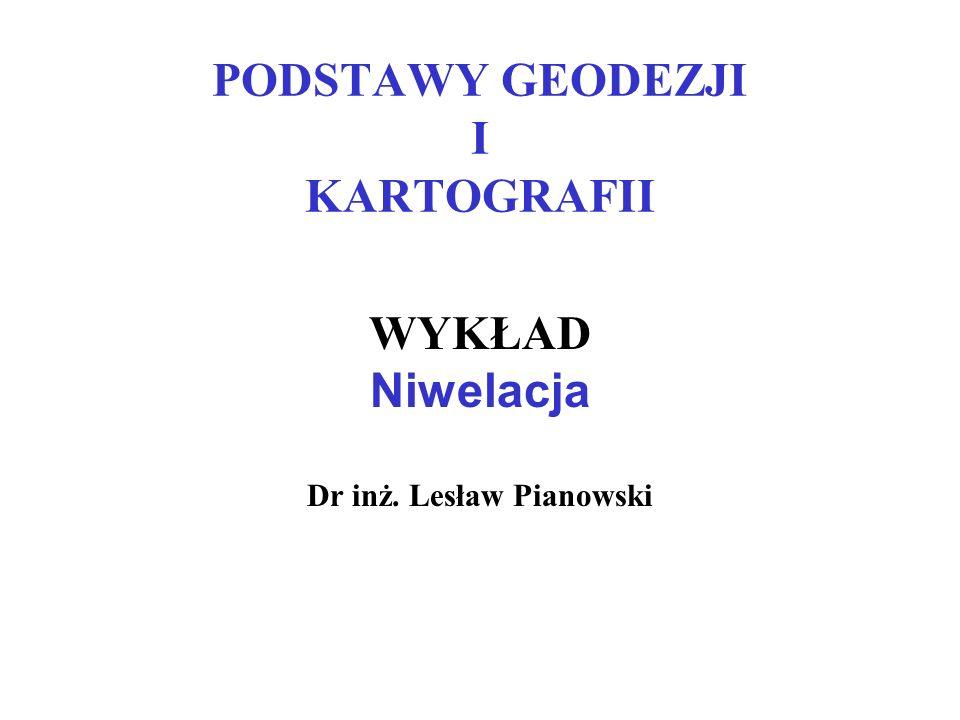 PODSTAWY GEODEZJI I KARTOGRAFII WYKŁAD Niwelacja Dr inż. Lesław Pianowski