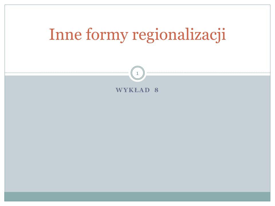 WYKŁAD 8 Inne formy regionalizacji 1