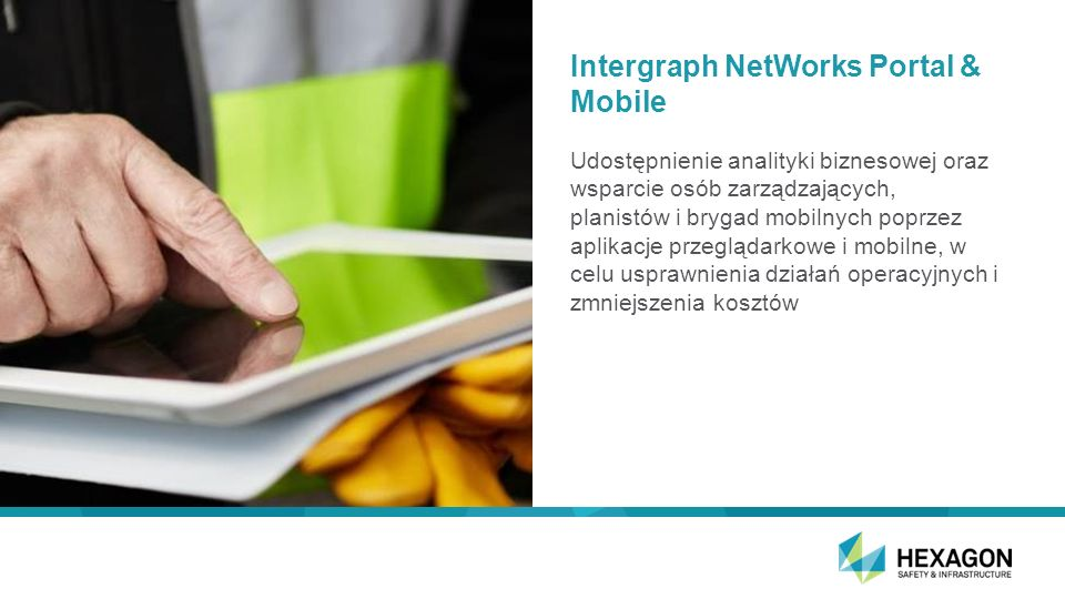 Intergraph NetWorks Strategy Supported by vendor-agnostic data sources CIS Workforce Mgmt Real-time Feeds OMS GIS ERP Work Mgmt Application Access via Services Provide set of configurable or custom end-user application loosely coupled by services Data & Business Services Communication Pathway
