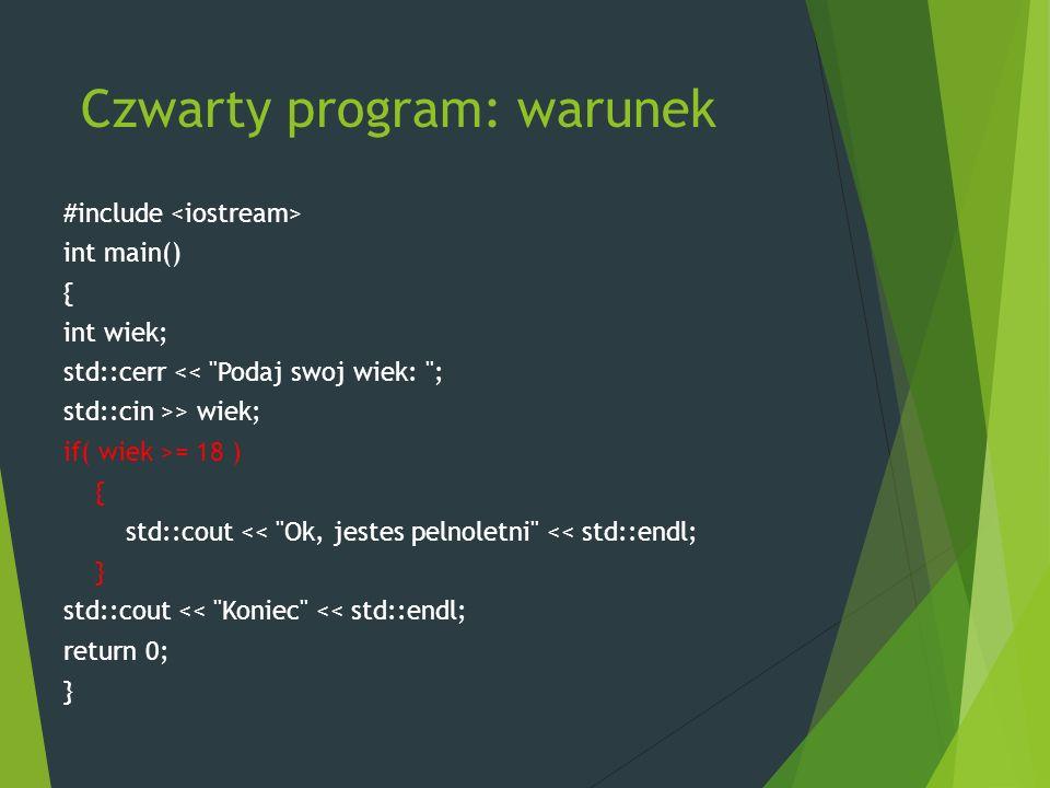 Czwarty program: warunek #include int main() { int wiek; std::cerr << Podaj swoj wiek: ; std::cin >> wiek; if( wiek >= 18 ) { std::cout << Ok, jestes pelnoletni << std::endl; } std::cout << Koniec << std::endl; return 0; }