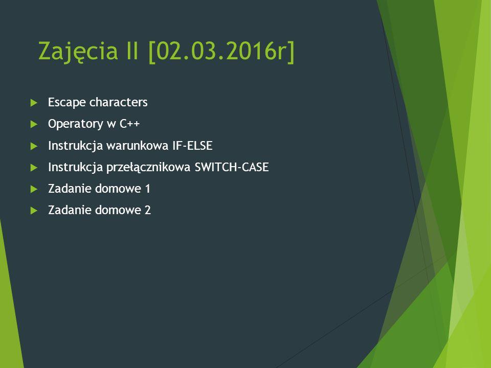Zajęcia II [02.03.2016r]  Escape characters  Operatory w C++  Instrukcja warunkowa IF-ELSE  Instrukcja przełącznikowa SWITCH-CASE  Zadanie domowe 1  Zadanie domowe 2