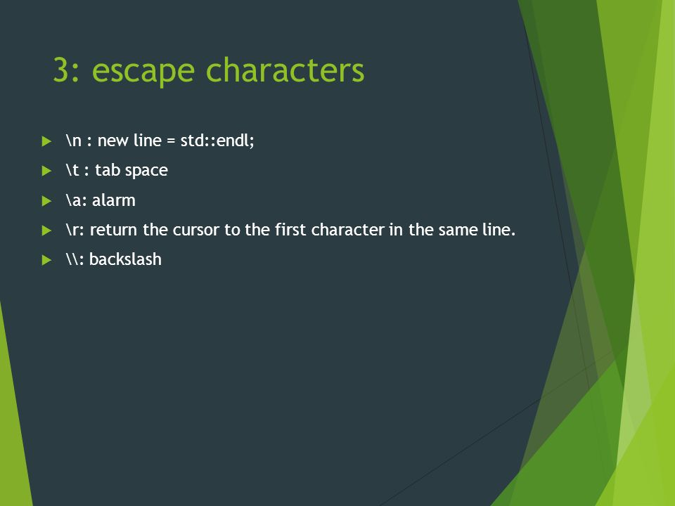 3: escape characters  \n : new line = std::endl;  \t : tab space  \a: alarm  \r: return the cursor to the first character in the same line.
