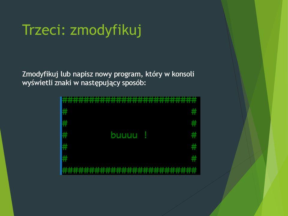 Trzeci: zmodyfikuj Zmodyfikuj lub napisz nowy program, który w konsoli wyświetli znaki w następujący sposób: