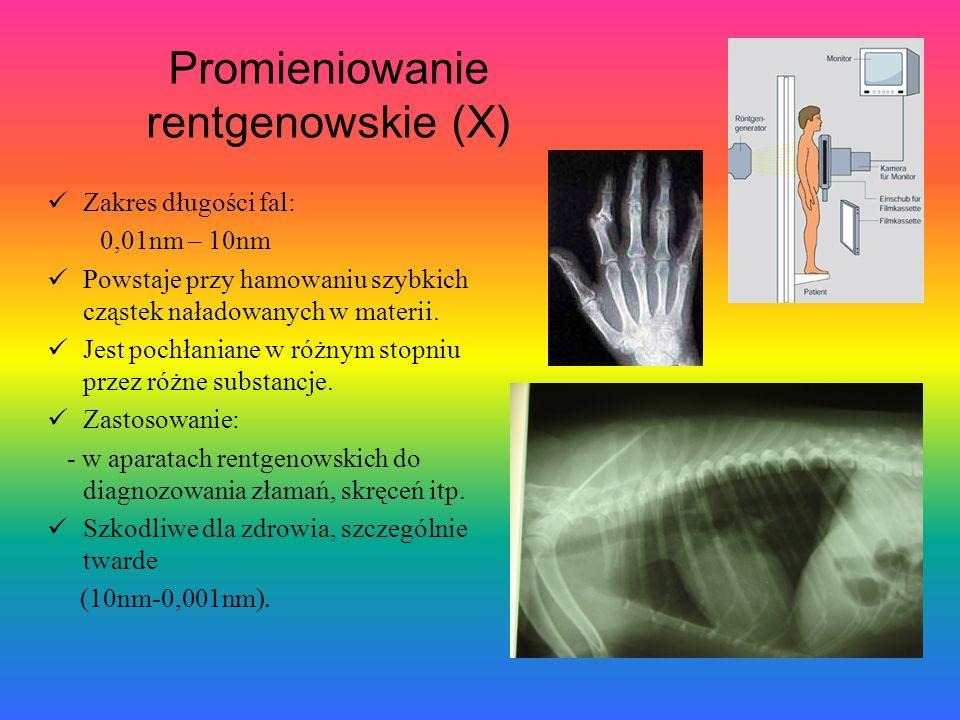 Promieniowanie rentgenowskie (X) Zakres długości fal: 0,01nm – 10nm Powstaje przy hamowaniu szybkich cząstek naładowanych w materii. Jest pochłaniane