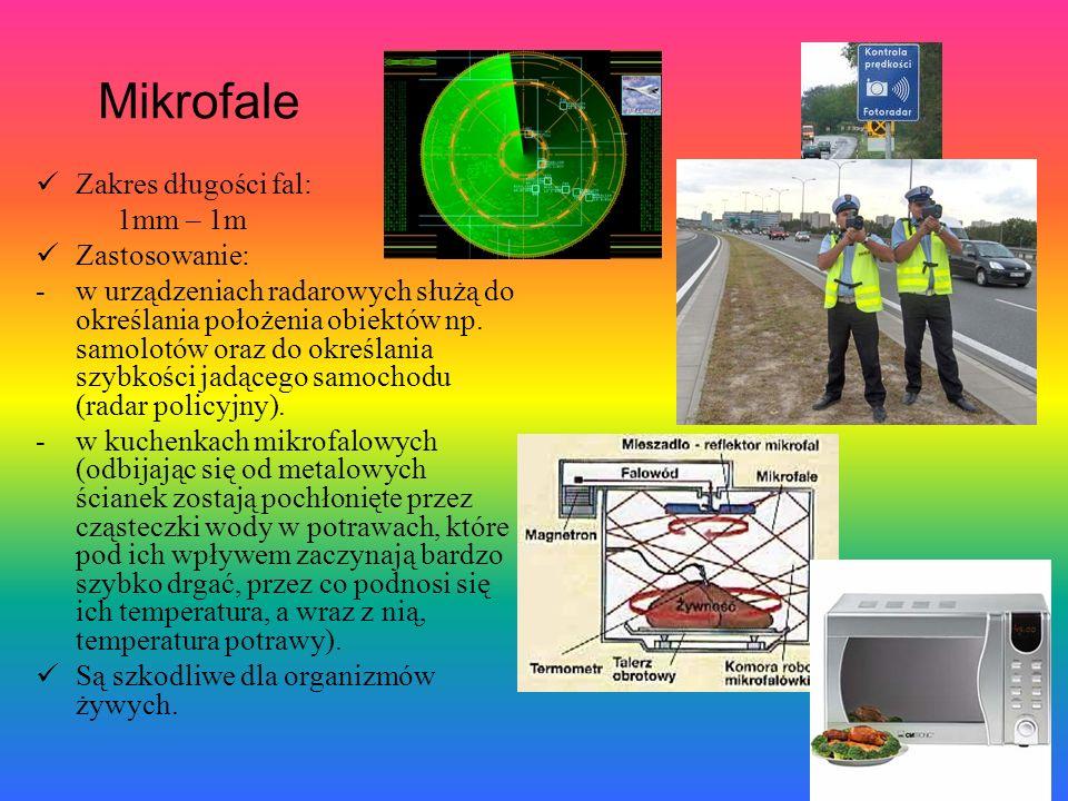 Mikrofale Zakres długości fal: 1mm – 1m Zastosowanie: -w urządzeniach radarowych służą do określania położenia obiektów np. samolotów oraz do określan