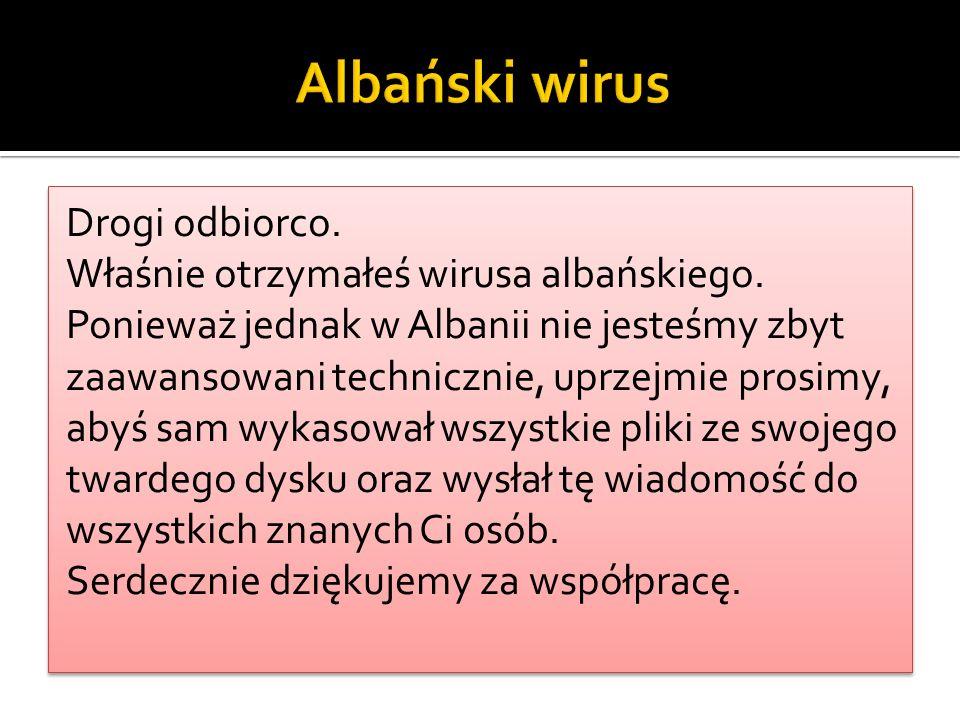 Drogi odbiorco. Właśnie otrzymałeś wirusa albańskiego. Ponieważ jednak w Albanii nie jesteśmy zbyt zaawansowani technicznie, uprzejmie prosimy, abyś s