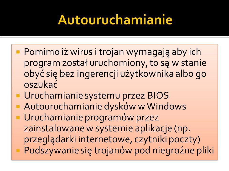  Pomimo iż wirus i trojan wymagają aby ich program został uruchomiony, to są w stanie obyć się bez ingerencji użytkownika albo go oszukać  Uruchamianie systemu przez BIOS  Autouruchamianie dysków w Windows  Uruchamianie programów przez zainstalowane w systemie aplikacje (np.