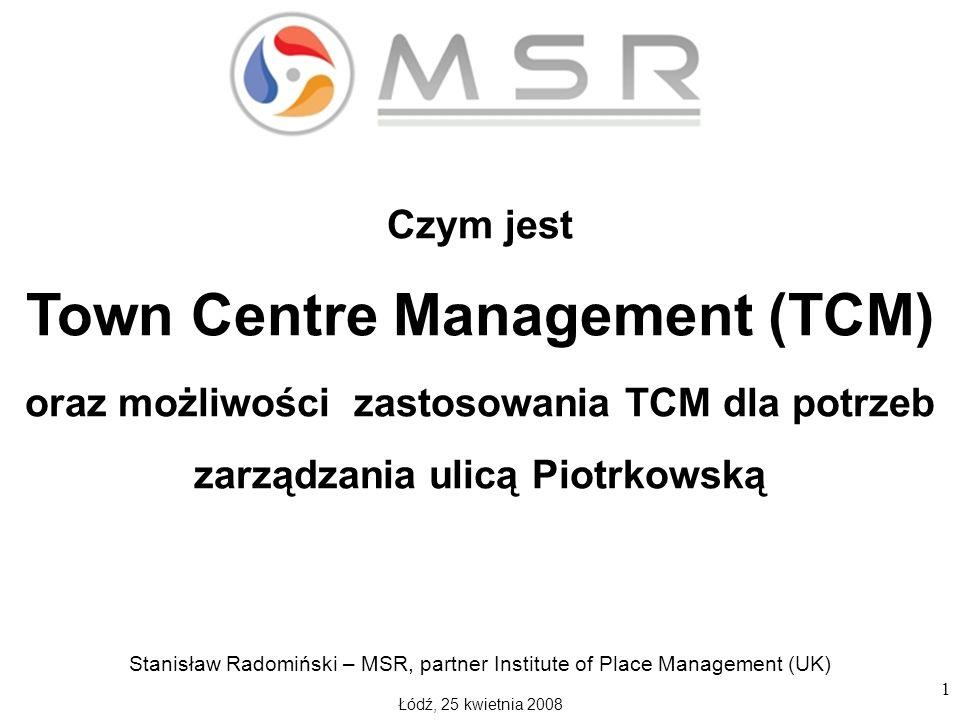 1 Czym jest Town Centre Management (TCM) oraz możliwości zastosowania TCM dla potrzeb zarządzania ulicą Piotrkowską Stanisław Radomiński – MSR, partner Institute of Place Management (UK) Łódź, 25 kwietnia 2008