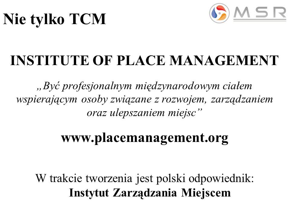 """Nie tylko TCM INSTITUTE OF PLACE MANAGEMENT """"Być profesjonalnym międzynarodowym ciałem wspierającym osoby związane z rozwojem, zarządzaniem oraz ulepszaniem miejsc www.placemanagement.org W trakcie tworzenia jest polski odpowiednik: Instytut Zarządzania Miejscem"""