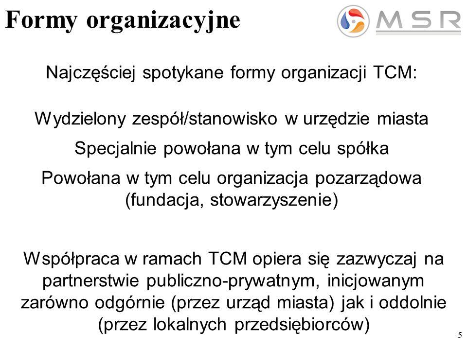 5 Formy organizacyjne Najczęściej spotykane formy organizacji TCM: Wydzielony zespół/stanowisko w urzędzie miasta Specjalnie powołana w tym celu spółka Powołana w tym celu organizacja pozarządowa (fundacja, stowarzyszenie) Współpraca w ramach TCM opiera się zazwyczaj na partnerstwie publiczno-prywatnym, inicjowanym zarówno odgórnie (przez urząd miasta) jak i oddolnie (przez lokalnych przedsiębiorców)