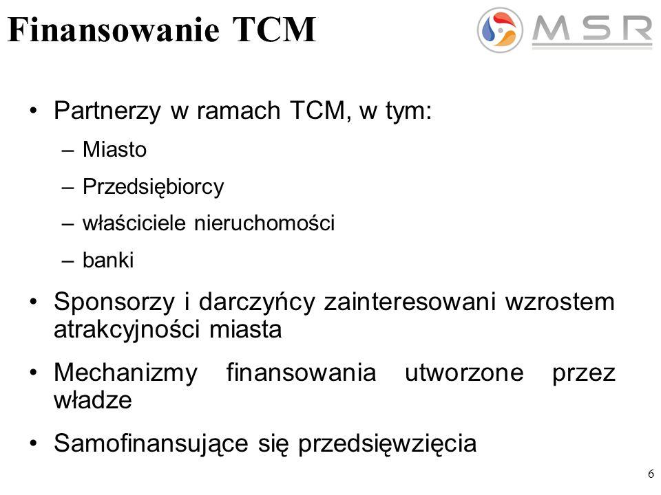 6 Finansowanie TCM Partnerzy w ramach TCM, w tym: –Miasto –Przedsiębiorcy –właściciele nieruchomości –banki Sponsorzy i darczyńcy zainteresowani wzrostem atrakcyjności miasta Mechanizmy finansowania utworzone przez władze Samofinansujące się przedsięwzięcia