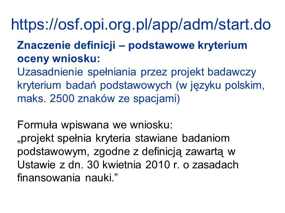 https://osf.opi.org.pl/app/adm/start.do Znaczenie definicji – podstawowe kryterium oceny wniosku: Uzasadnienie spełniania przez projekt badawczy kryterium badań podstawowych (w języku polskim, maks.
