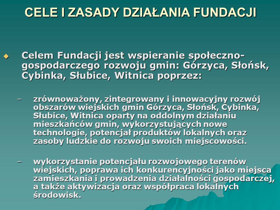 CELE I ZASADY DZIAŁANIA FUNDACJI  Celem Fundacji jest wspieranie społeczno- gospodarczego rozwoju gmin: Górzyca, Słońsk, Cybinka, Słubice, Witnica poprzez: –zrównoważony, zintegrowany i innowacyjny rozwój obszarów wiejskich gmin Górzyca, Słońsk, Cybinka, Słubice, Witnica oparty na oddolnym działaniu mieszkańców gmin, wykorzystujących nowe technologie, potencjał produktów lokalnych oraz zasoby ludzkie do rozwoju swoich miejscowości.
