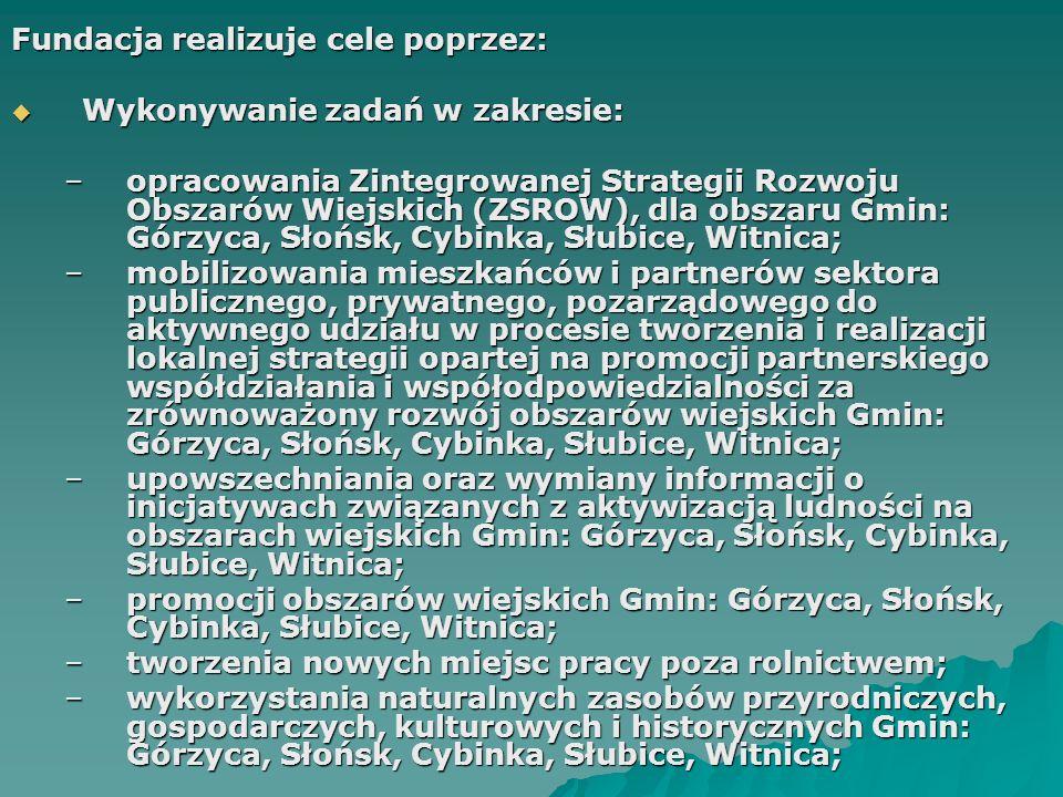 Fundacja realizuje cele poprzez:  Wykonywanie zadań w zakresie: –opracowania Zintegrowanej Strategii Rozwoju Obszarów Wiejskich (ZSROW), dla obszaru Gmin: Górzyca, Słońsk, Cybinka, Słubice, Witnica; –mobilizowania mieszkańców i partnerów sektora publicznego, prywatnego, pozarządowego do aktywnego udziału w procesie tworzenia i realizacji lokalnej strategii opartej na promocji partnerskiego współdziałania i współodpowiedzialności za zrównoważony rozwój obszarów wiejskich Gmin: Górzyca, Słońsk, Cybinka, Słubice, Witnica; –upowszechniania oraz wymiany informacji o inicjatywach związanych z aktywizacją ludności na obszarach wiejskich Gmin: Górzyca, Słońsk, Cybinka, Słubice, Witnica; –promocji obszarów wiejskich Gmin: Górzyca, Słońsk, Cybinka, Słubice, Witnica; –tworzenia nowych miejsc pracy poza rolnictwem; –wykorzystania naturalnych zasobów przyrodniczych, gospodarczych, kulturowych i historycznych Gmin: Górzyca, Słońsk, Cybinka, Słubice, Witnica;