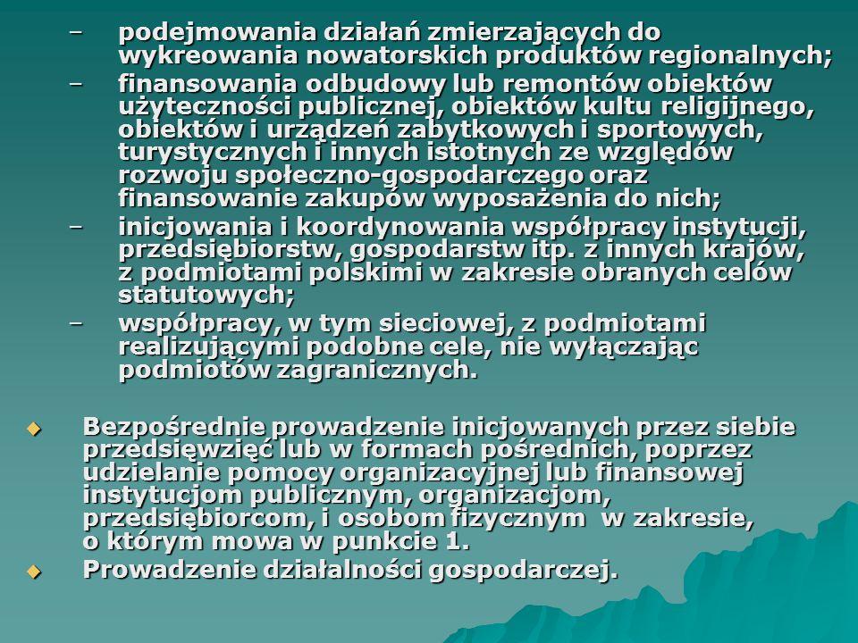–podejmowania działań zmierzających do wykreowania nowatorskich produktów regionalnych; –finansowania odbudowy lub remontów obiektów użyteczności publicznej, obiektów kultu religijnego, obiektów i urządzeń zabytkowych i sportowych, turystycznych i innych istotnych ze względów rozwoju społeczno-gospodarczego oraz finansowanie zakupów wyposażenia do nich; –inicjowania i koordynowania współpracy instytucji, przedsiębiorstw, gospodarstw itp.