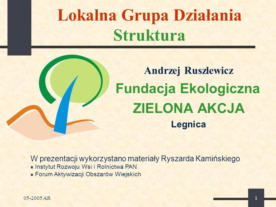 05-2005 AR2 Lokalna Grupa Działania Struktura Zasady Leadera Współpraca partnerów Podejście terytorialne Podejście oddolne Tworzenie powiązań i współpraca pomiędzy Grupami Lokalne finansowanie i zarządzanie