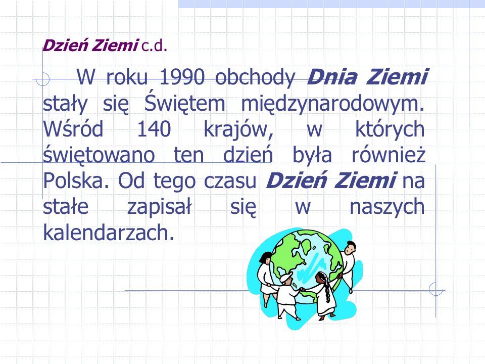 Dzień Ziemi c.d. W roku 1990 obchody Dnia Ziemi stały się Świętem międzynarodowym.