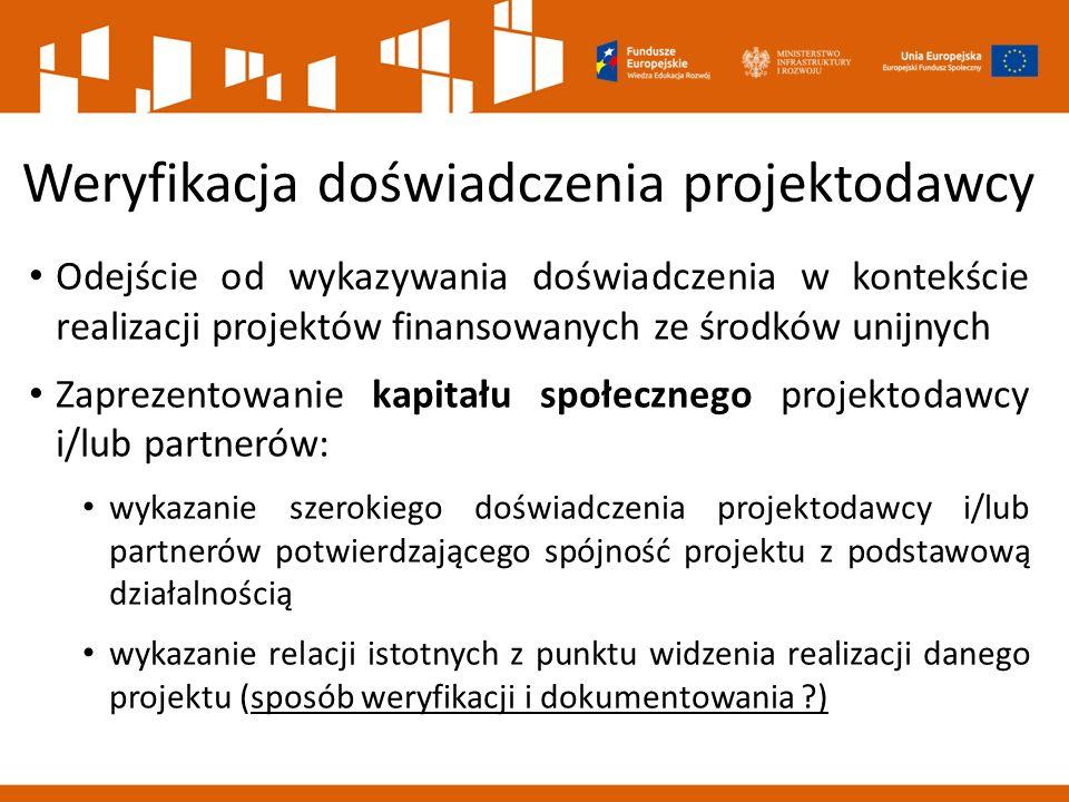 Weryfikacja doświadczenia projektodawcy Odejście od wykazywania doświadczenia w kontekście realizacji projektów finansowanych ze środków unijnych Zaprezentowanie kapitału społecznego projektodawcy i/lub partnerów: wykazanie szerokiego doświadczenia projektodawcy i/lub partnerów potwierdzającego spójność projektu z podstawową działalnością wykazanie relacji istotnych z punktu widzenia realizacji danego projektu (sposób weryfikacji i dokumentowania )
