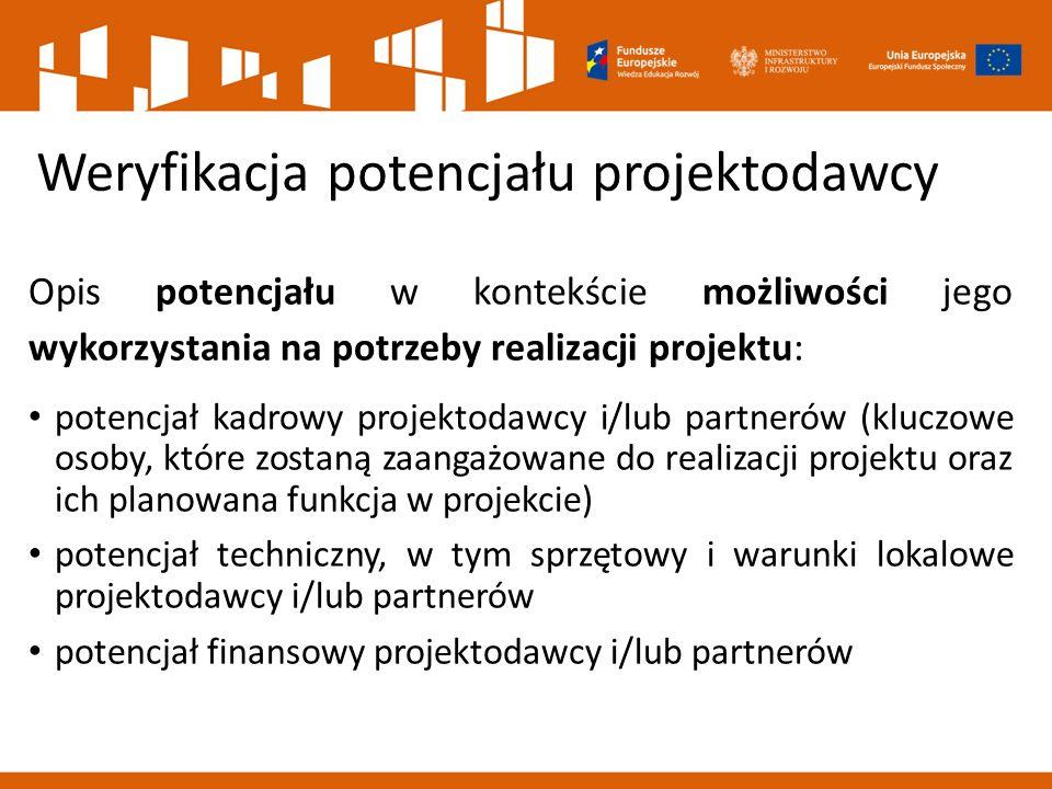Weryfikacja potencjału projektodawcy Opis potencjału w kontekście możliwości jego wykorzystania na potrzeby realizacji projektu: potencjał kadrowy projektodawcy i/lub partnerów (kluczowe osoby, które zostaną zaangażowane do realizacji projektu oraz ich planowana funkcja w projekcie) potencjał techniczny, w tym sprzętowy i warunki lokalowe projektodawcy i/lub partnerów potencjał finansowy projektodawcy i/lub partnerów
