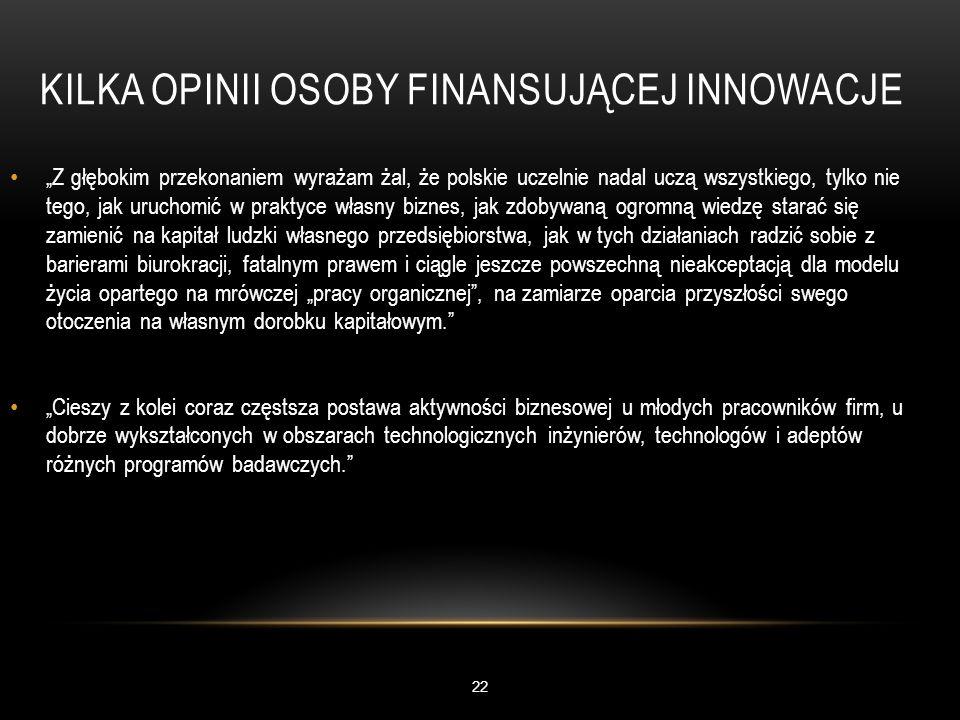 """KILKA OPINII OSOBY FINANSUJĄCEJ INNOWACJE 22 """"Z głębokim przekonaniem wyrażam żal, że polskie uczelnie nadal uczą wszystkiego, tylko nie tego, jak uruchomić w praktyce własny biznes, jak zdobywaną ogromną wiedzę starać się zamienić na kapitał ludzki własnego przedsiębiorstwa, jak w tych działaniach radzić sobie z barierami biurokracji, fatalnym prawem i ciągle jeszcze powszechną nieakceptacją dla modelu życia opartego na mrówczej """"pracy organicznej , na zamiarze oparcia przyszłości swego otoczenia na własnym dorobku kapitałowym. """"Cieszy z kolei coraz częstsza postawa aktywności biznesowej u młodych pracowników firm, u dobrze wykształconych w obszarach technologicznych inżynierów, technologów i adeptów różnych programów badawczych."""