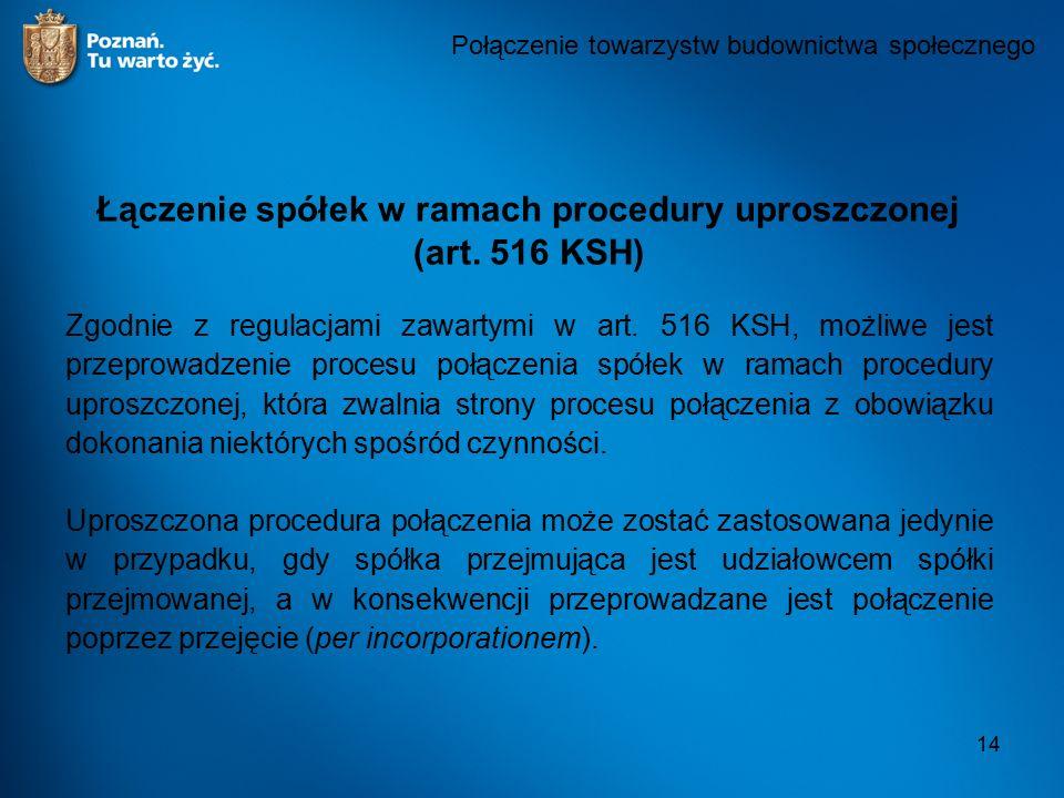 14 Połączenie towarzystw budownictwa społecznego Łączenie spółek w ramach procedury uproszczonej (art. 516 KSH) Zgodnie z regulacjami zawartymi w art.