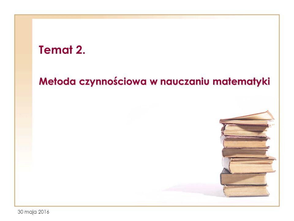 30 maja 2016 Temat 2. Metoda czynnościowa w nauczaniu matematyki