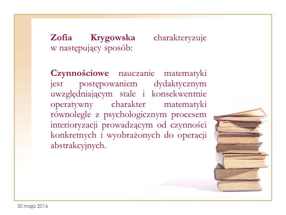 30 maja 2016 Zofia Krygowska charakteryzuje w następujący sposób: Czynnościowe nauczanie matematyki jest postępowaniem dydaktycznym uwzględniającym stale i konsekwentnie operatywny charakter matematyki równolegle z psychologicznym procesem interioryzacji prowadzącym od czynności konkretnych i wyobrażonych do operacji abstrakcyjnych.