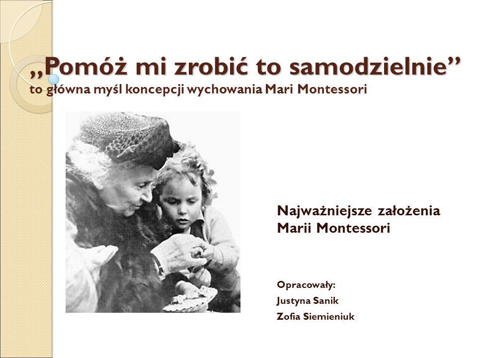 """""""Pomóż mi zrobić to samodzielnie """"Pomóż mi zrobić to samodzielnie to główna myśl koncepcji wychowania Mari Montessori Najważniejsze założenia Marii Montessori Opracowały: Justyna Sanik Zofia Siemieniuk"""