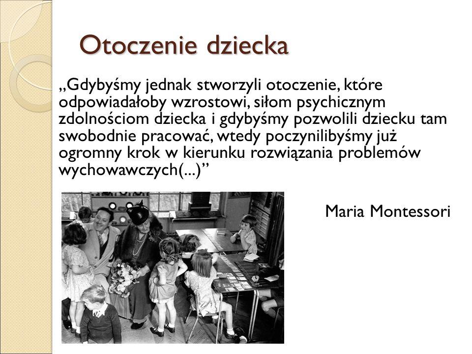 """Otoczenie dziecka """"Gdybyśmy jednak stworzyli otoczenie, które odpowiadałoby wzrostowi, siłom psychicznym zdolnościom dziecka i gdybyśmy pozwolili dziecku tam swobodnie pracować, wtedy poczynilibyśmy już ogromny krok w kierunku rozwiązania problemów wychowawczych(...) Maria Montessori"""