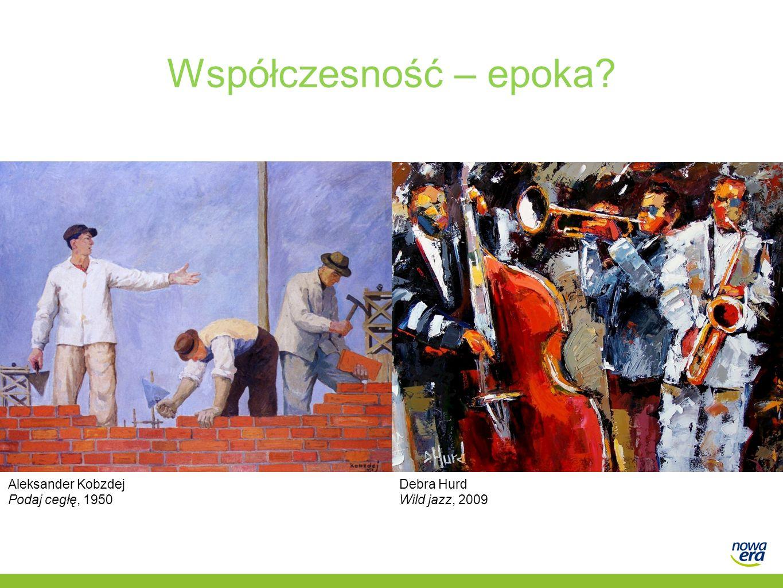 Współczesność – epoka? Aleksander Kobzdej Podaj cegłę, 1950 Debra Hurd Wild jazz, 2009